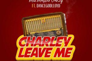 Mix Master Garzy - Charley Leave Me Ft. Dancegoglloyd